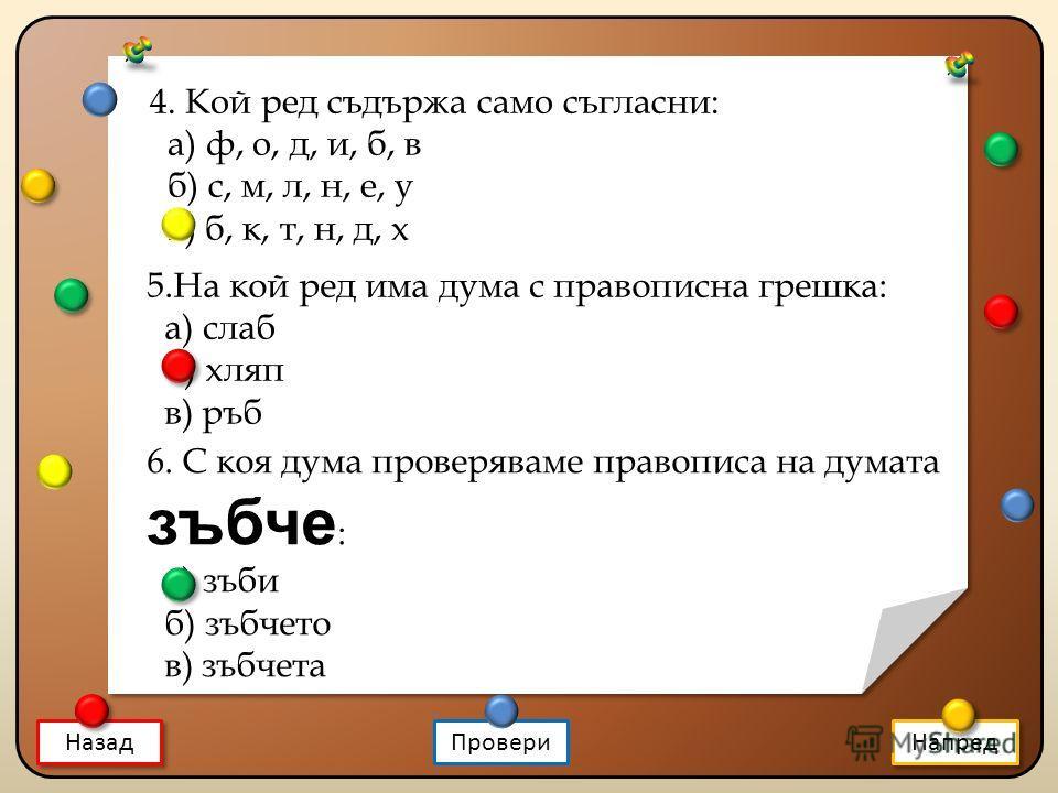 Назад Напред 4. Кой ред съдържа само съгласни: а) ф, о, д, и, б, в б) с, м, л, н, е, у в) б, к, т, н, д, х 5.На кой ред има дума с правописна грешка: а) слаб б) хляп в) ръб 6. С коя дума проверяваме правописа на думата зъбче : а) зъби б) зъбчето в) з
