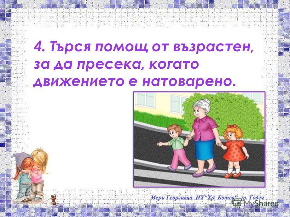 4. Търся помощ от възрастен, за да пресека, когато движението е натоварено.