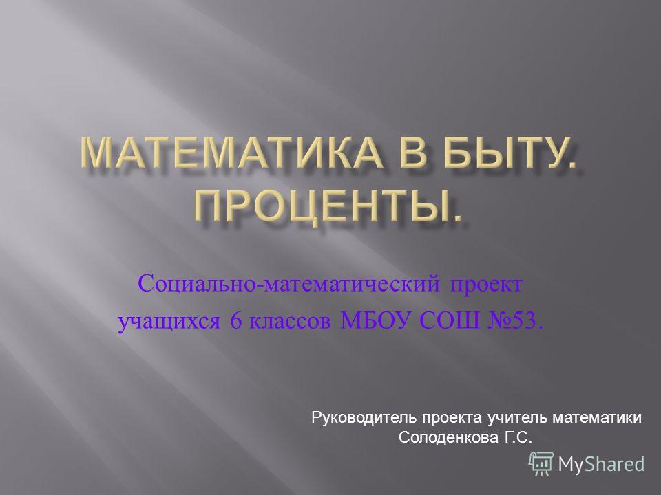 Социально - математический проект учащихся 6 классов МБОУ СОШ 53. Руководитель проекта учитель математики Солоденкова Г.С.