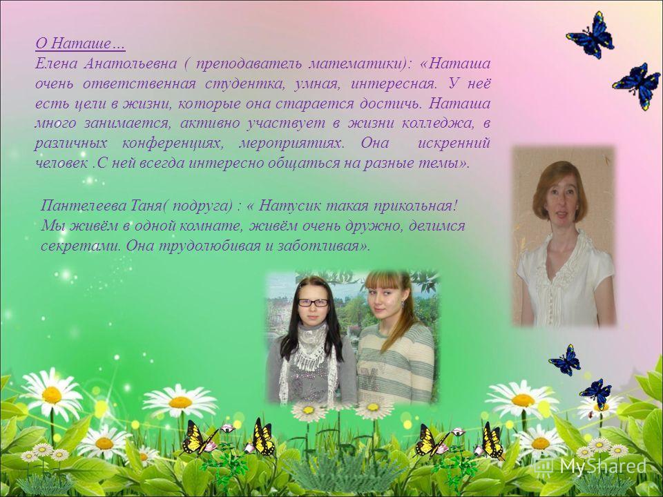 О Наташе… Елена Анатольевна ( преподаватель математики): «Наташа очень ответственная студентка, умная, интересная. У неё есть цели в жизни, которые она старается достичь. Наташа много занимается, активно участвует в жизни колледжа, в различных конфер