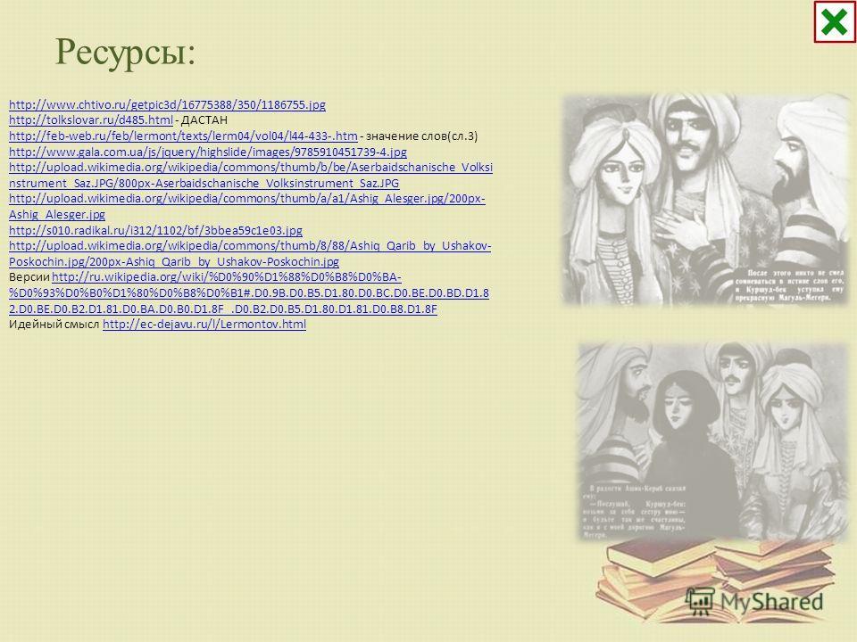 Ресурсы: http://www.chtivo.ru/getpic3d/16775388/350/1186755.jpg http://tolkslovar.ru/d485.htmlhttp://tolkslovar.ru/d485.html - ДАСТАН http://feb-web.ru/feb/lermont/texts/lerm04/vol04/l44-433-.htmhttp://feb-web.ru/feb/lermont/texts/lerm04/vol04/l44-43