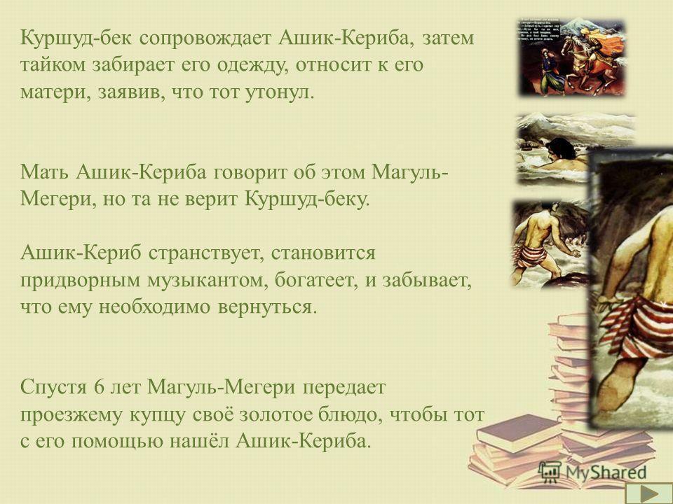 Куршуд-бек сопровождает Ашик-Кериба, затем тайком забирает его одежду, относит к его матери, заявив, что тот утонул. Мать Ашик-Кериба говорит об этом Магуль- Мегери, но та не верит Куршуд-беку. Ашик-Кериб странствует, становится придворным музыкантом