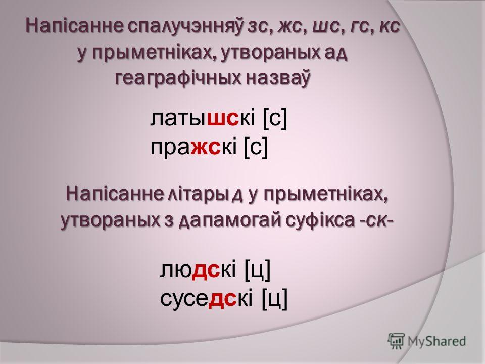 Напісанне спалучэнняў зс, жс, шс, гс, кс у прыметніках, утвораных ад геаграфічных назваў латышскі [с] пражскі [с] Напісанне літары д у прыметніках, утвораных з дапамогай суфікса -ск- людскі [ц] суседскі [ц]