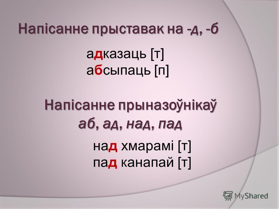 Напісанне прыставак на -д, -б адказаць [т] абсыпаць [п] Напісанне прыназоўнікаў аб, ад, над, пад над хмарамі [т] пад канапай [т]