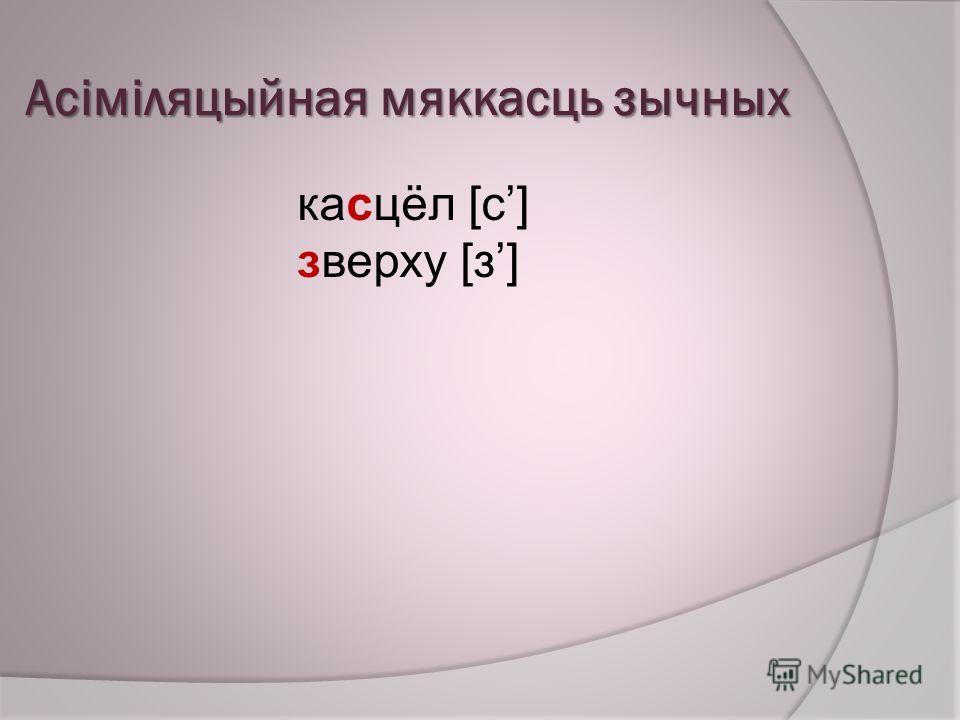 Асіміляцыйная мяккасць зычных касцёл [с] зверху [з]