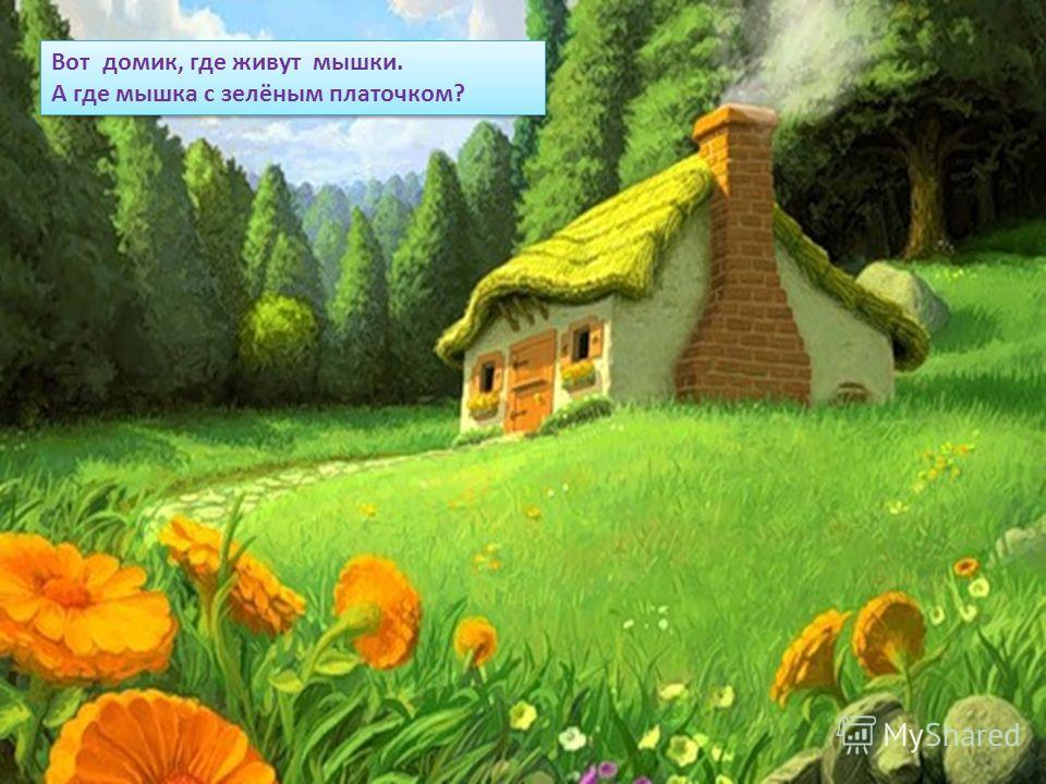 Вот домик, где живут мышки. А где мышка с зелёным платочком? Вот домик, где живут мышки. А где мышка с зелёным платочком?