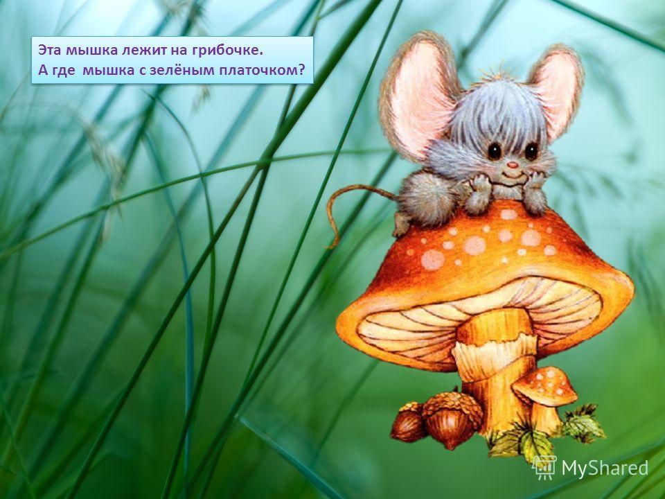 Эта мышка лежит на грибочке. А где мышка с зелёным платочком? Эта мышка лежит на грибочке. А где мышка с зелёным платочком?