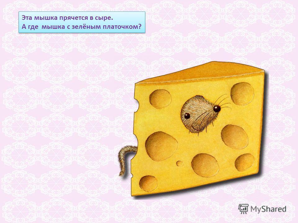 Эта мышка прячется в сыре. А где мышка с зелёным платочком? Эта мышка прячется в сыре. А где мышка с зелёным платочком?