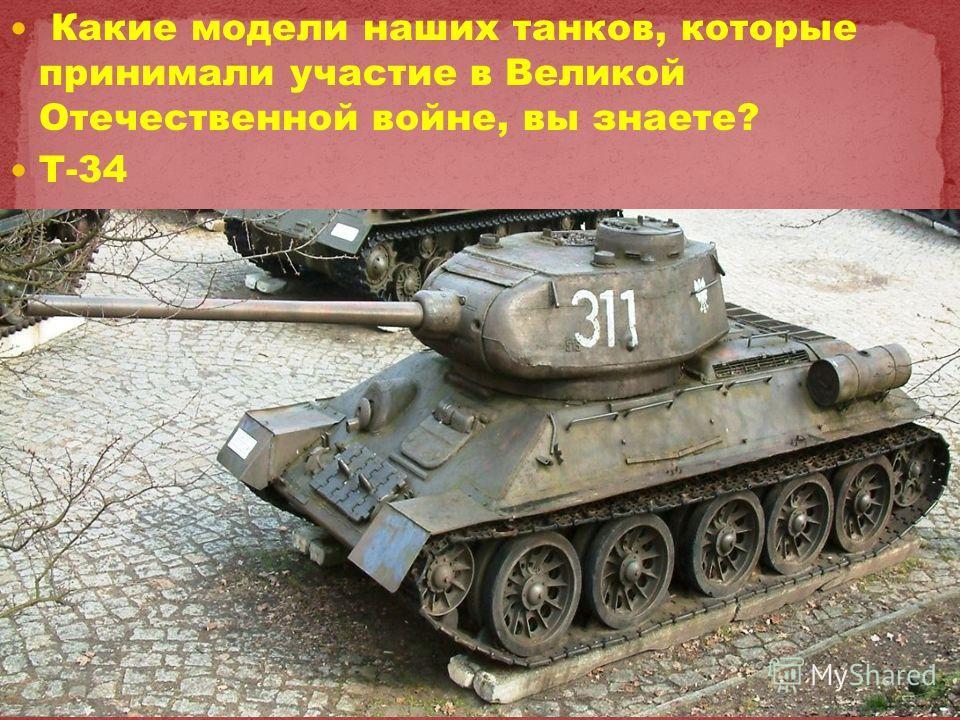 Какие модели наших танков, которые принимали участие в Великой Отечественной войне, вы знаете? Т-34