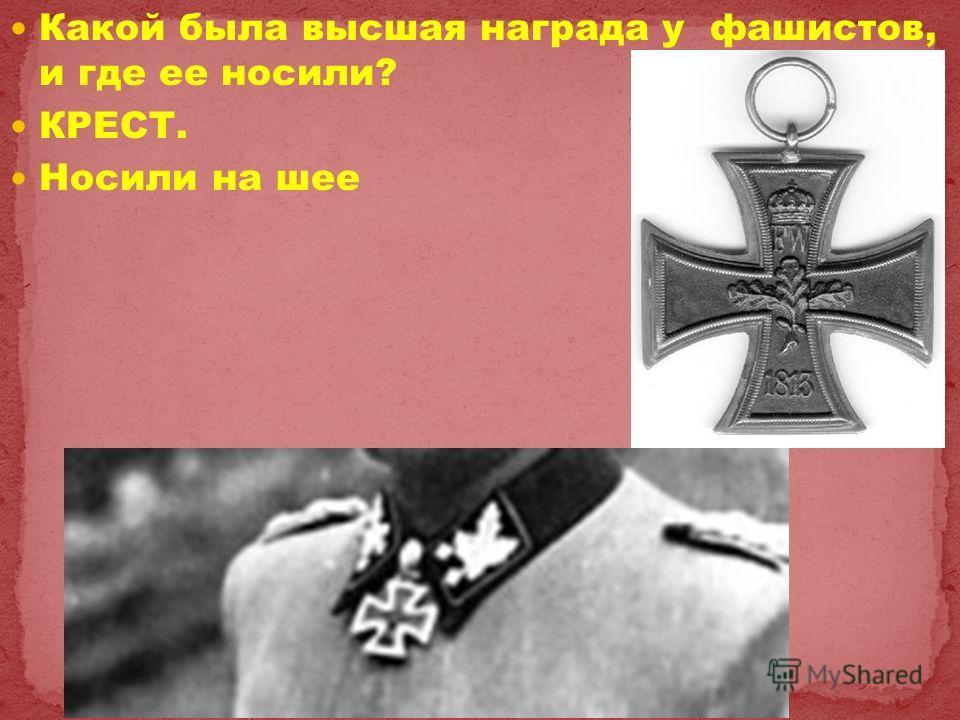 Какой была высшая награда у фашистов, и где ее носили? КРЕСТ. Носили на шее