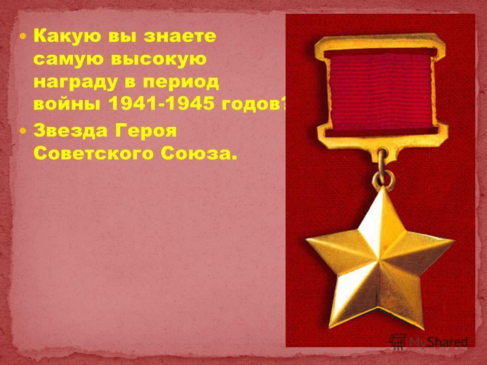 Какую вы знаете самую высокую награду в период войны 1941-1945 годов? Звезда Героя Советского Союза.
