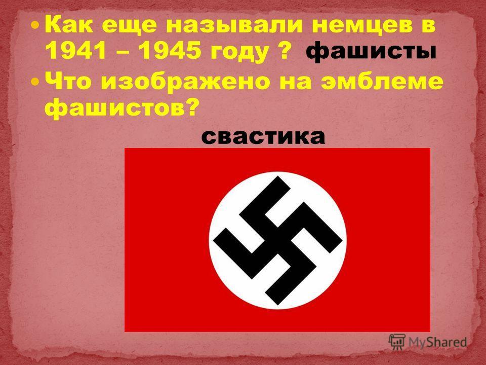 Как еще называли немцев в 1941 – 1945 году ? Что изображено на эмблеме фашистов? свастика фашисты