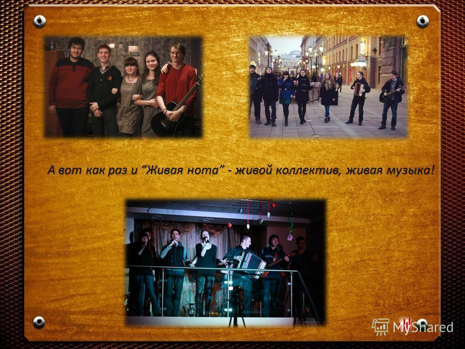 А вот как раз и Живая нота - живой коллектив, живая музыка!