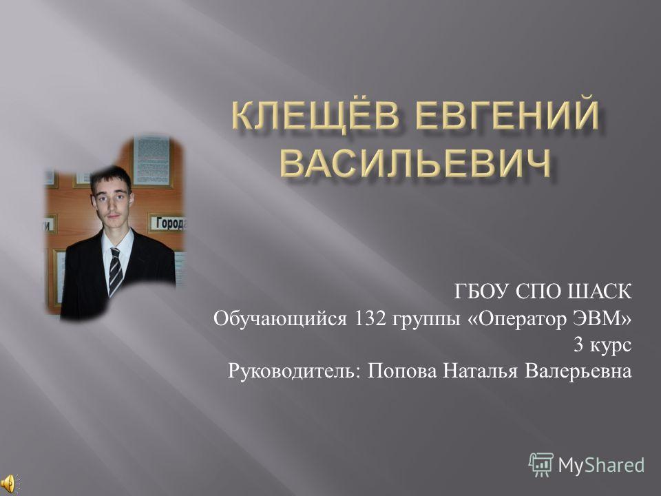 ГБОУ СПО ШАСК Обучающийся 132 группы « Оператор ЭВМ » 3 курс Руководитель : Попова Наталья Валерьевна