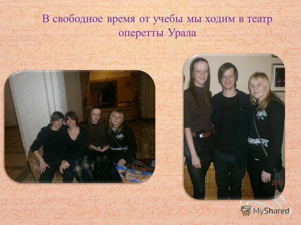 В свободное время от учебы мы ходим в театр оперетты Урала