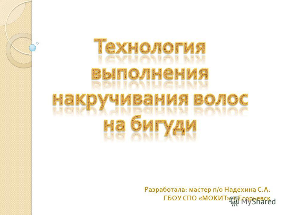 Разработала : мастер п / о Надехина С. А. ГБОУ СПО « МОКИТ » г. Егорьевск