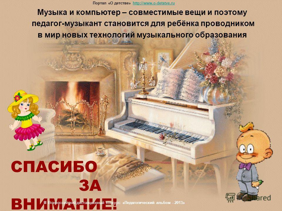 Музыка и компьютер – совместимые вещи и поэтому педагог-музыкант становится для ребёнка проводником в мир новых технологий музыкального образования СПАСИБО ЗА ВНИМАНИЕ! Портал «О детстве» http://www.o-detstve.ruhttp://www.o-detstve.ru III Всероссийск