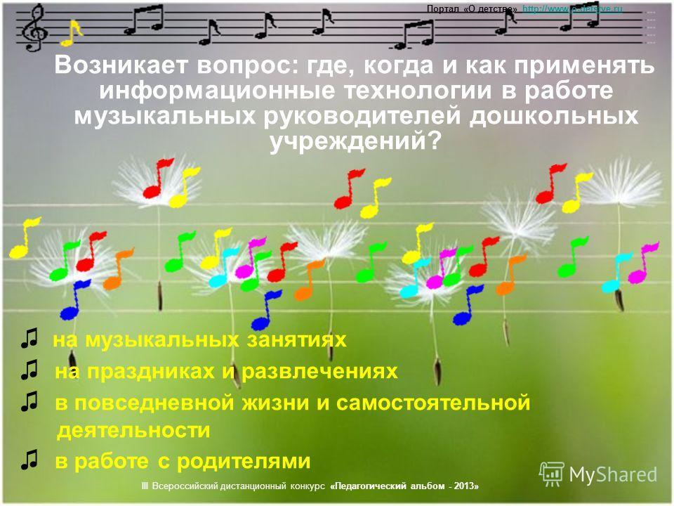 Возникает вопрос: где, когда и как применять информационные технологии в работе музыкальных руководителей дошкольных учреждений? на музыкальных занятиях на праздниках и развлечениях в повседневной жизни и самостоятельной деятельности в работе с родит