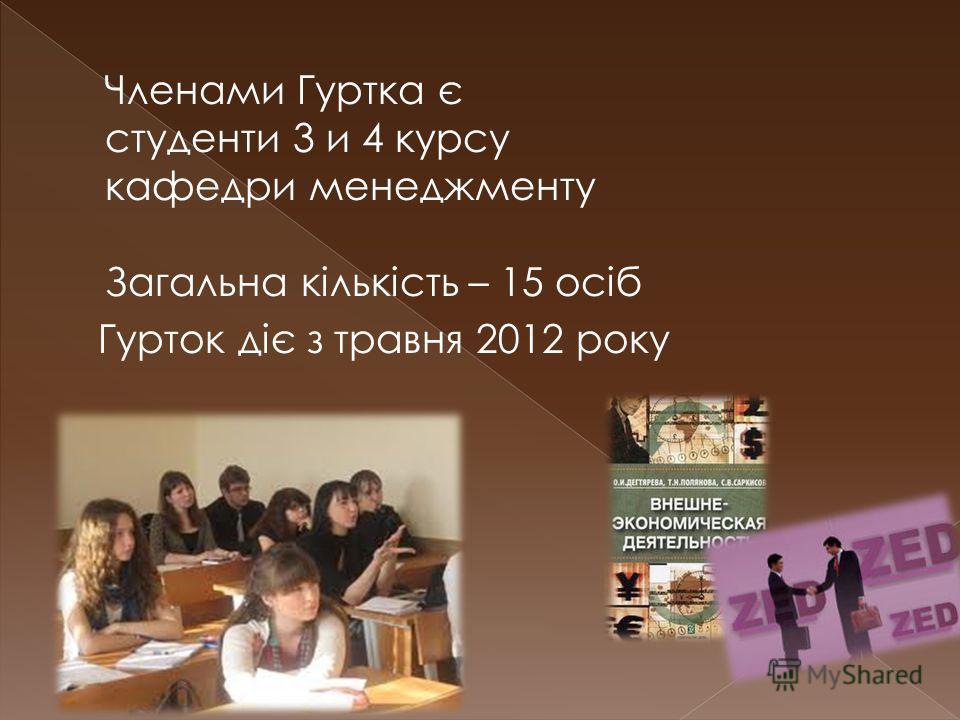 Членами Гуртка є студенти 3 и 4 курсу кафедри менеджменту Загальна кількість – 15 осіб Гурток діє з травня 2012 року