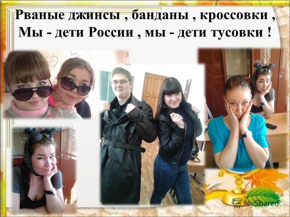 Рваные джинсы, банданы, кроссовки, Мы - дети России, мы - дети тусовки !