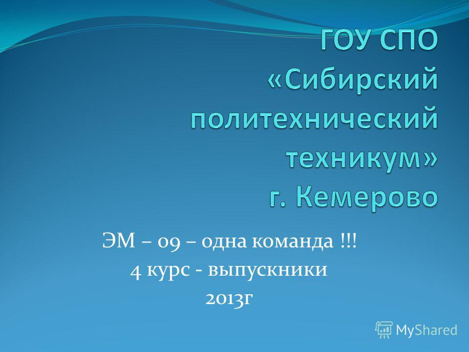 ЭМ – 09 – одна команда !!! 4 курс - выпускники 2013г