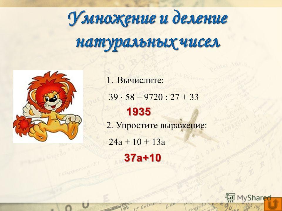 1.Вычислите: 39 58 – 9720 : 27 + 33 2. Упростите выражение: 24а + 10 + 13а 1935 37a+10