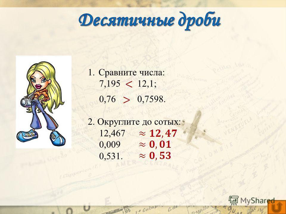 1.Сравните числа: 7,195 12,1; 0,76 0,7598. 2. Округлите до сотых: 12,467 0,009 0,531.