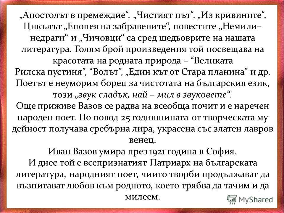 Цялото творчество на Вазов е пропито с любовта и преклонението пред всичко българско и родно. Произведенията му са любими на поколения българи – не можем да си представим израстването на едно дете без чудесните стихове Аз съм българче, Де е България,
