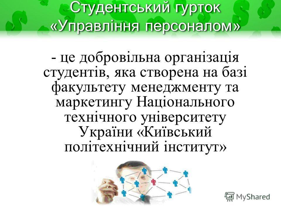 Студентський гурток «Управління персоналом» - це добровільна організація студентів, яка створена на базі факультету менеджменту та маркетингу Національного технічного університету України «Київський політехнічний інститут»