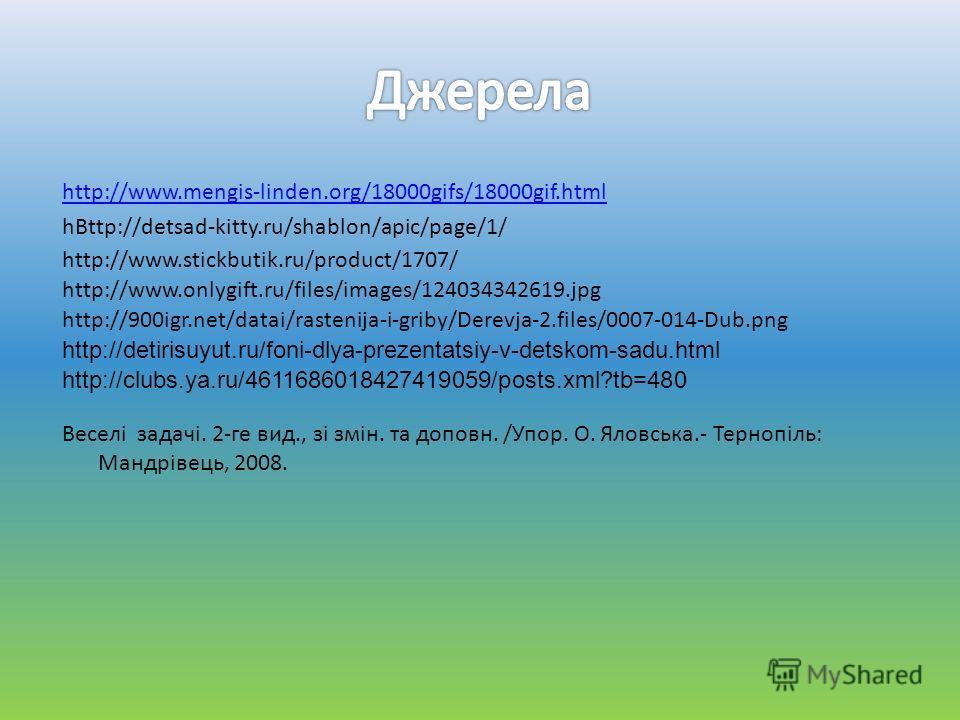 http://www.mengis-linden.org/18000gifs/18000gif.html hВttp://detsad-kitty.ru/shablon/apic/page/1/ Веселі задачі. 2-ге вид., зі змін. та доповн. /Упор. О. Яловська.- Тернопіль: Мандрівець, 2008. http://www.stickbutik.ru/product/1707/ http://www.onlygi