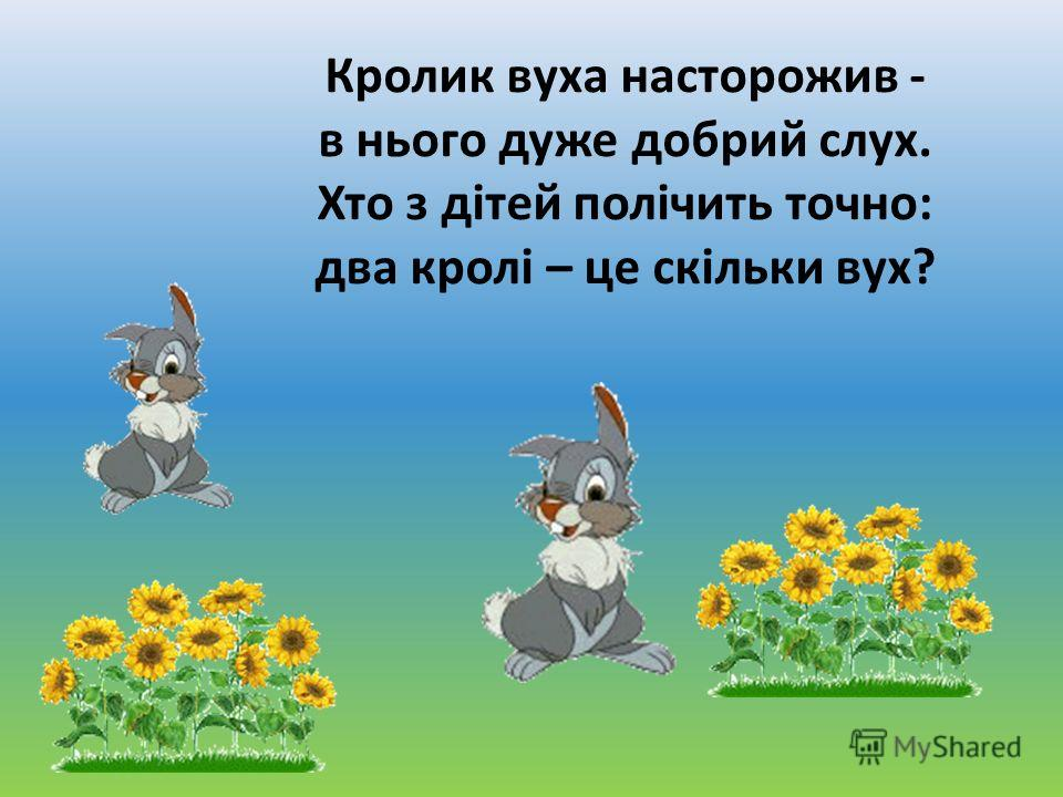 Кролик вуха насторожив - в нього дуже добрий слух. Хто з дітей полічить точно: два кролі – це скільки вух?