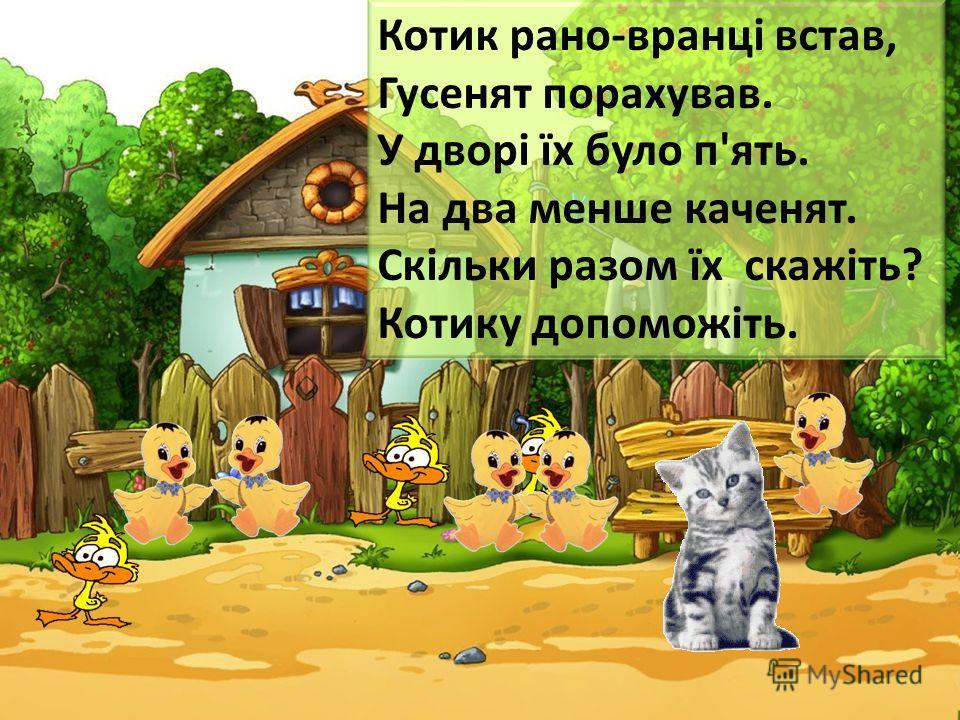 Котик рано-вранці встав, Гусенят порахував. У дворі їх було п'ять. На два менше каченят. Скільки разом їх скажіть? Котику допоможіть.