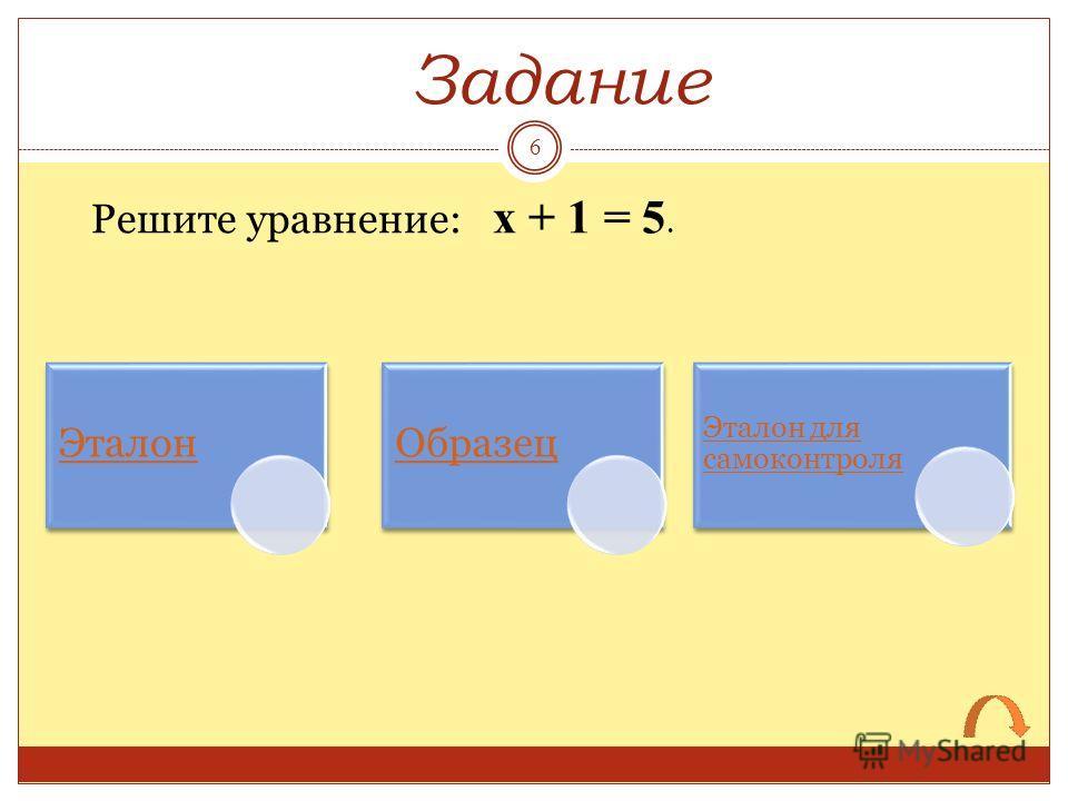 Решите уравнение: х + 1 = 5. Задание ЭталонОбразец Эталон для самоконтроля 6