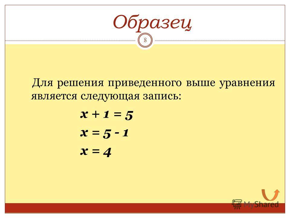 Для решения приведенного выше уравнения является следующая запись: х + 1 = 5 х = 5 - 1 х = 4 Образец 8