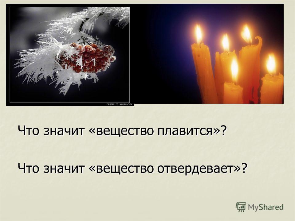 Что значит «вещество плавится»? Что значит «вещество отвердевает»?