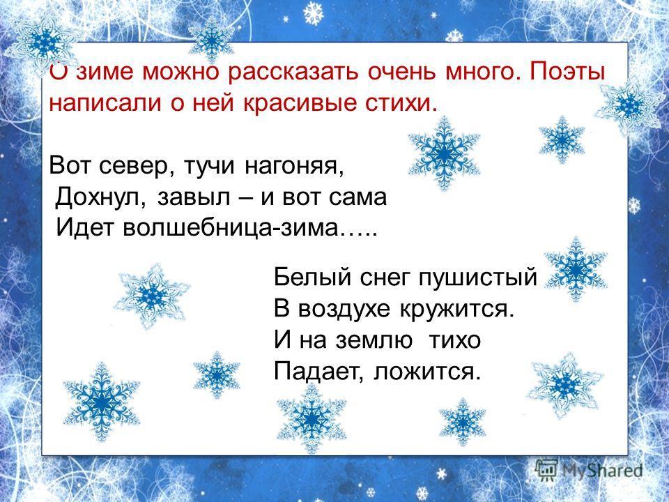 О зиме можно рассказать очень много. Поэты написали о ней красивые стихи. Вот север, тучи нагоняя, Дохнул, завыл – и вот сама Идет волшебница-зима….. О зиме можно рассказать очень много. Поэты написали о ней красивые стихи. Вот север, тучи нагоняя, Д