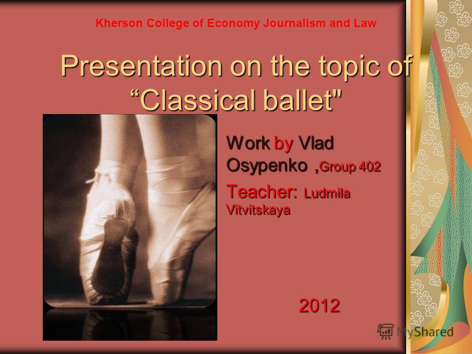 Presentation on the topic ofClassical ballet Work by Vlad Osypenko, Group 402 Teacher: Ludmila Vitvitskaya 2012 Kherson College of Economy Journalism and Law