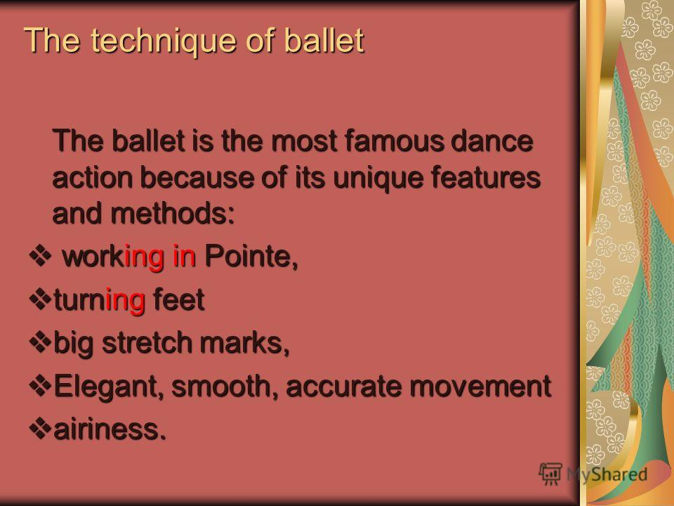 The technique of ballet The ballet is the most famous dance action because of its unique features and methods: working in Pointe, working in Pointe, turning feet turning feet big stretch marks, big stretch marks, Elegant, smooth, accurate movement El