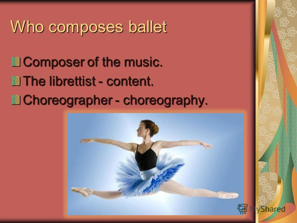 Who composes ballet Composer of the music. The librettist - content. Choreographer - choreography.