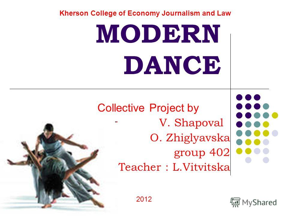 MODERN DANCE Collective Project by V. Shapoval O. Zhiglyavska group 402 Teacher : L.Vitvitska Kherson College of Economy Journalism and Law 2012