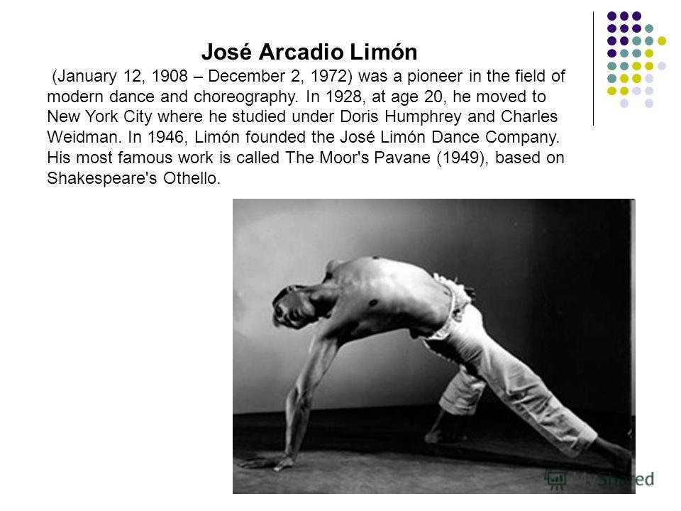 José Arcadio Limón (January 12, 1908 – December 2, 1972) was a pioneer in the field of modern dance and choreography. In 1928, at age 20, he moved to New York City where he studied under Doris Humphrey and Charles Weidman. In 1946, Limón founded the
