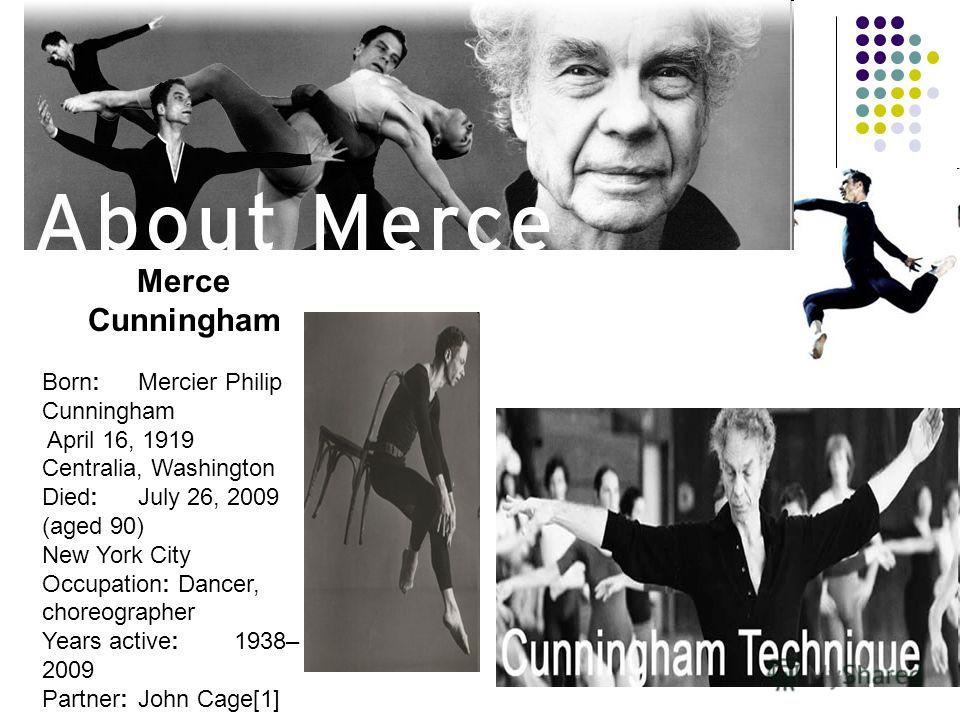 Merce Cunningham Born:Mercier Philip Cunningham April 16, 1919 Centralia, Washington Died:July 26, 2009 (aged 90) New York City Occupation: Dancer, choreographer Years active:1938– 2009 Partner:John Cage[1]