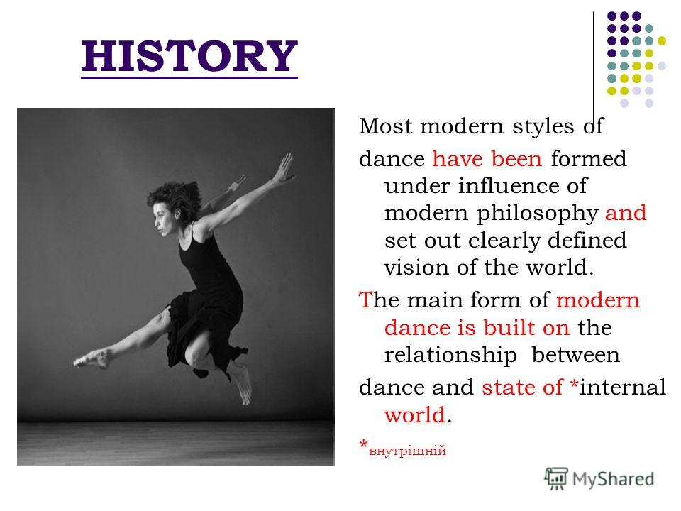 Most modern styles of dance have been formed under influence of modern philosophy and set out clearly defined vision of the world. The main form of modern dance is built on the relationship between dance and state of *internal world. * внутрішній HIS