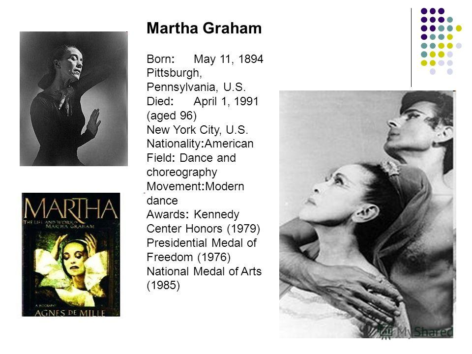 Martha Graham Born:May 11, 1894 Pittsburgh, Pennsylvania, U.S. Died:April 1, 1991 (aged 96) New York City, U.S. Nationality:American Field: Dance and choreography Movement:Modern dance Awards:Kennedy Center Honors (1979) Presidential Medal of Freedom