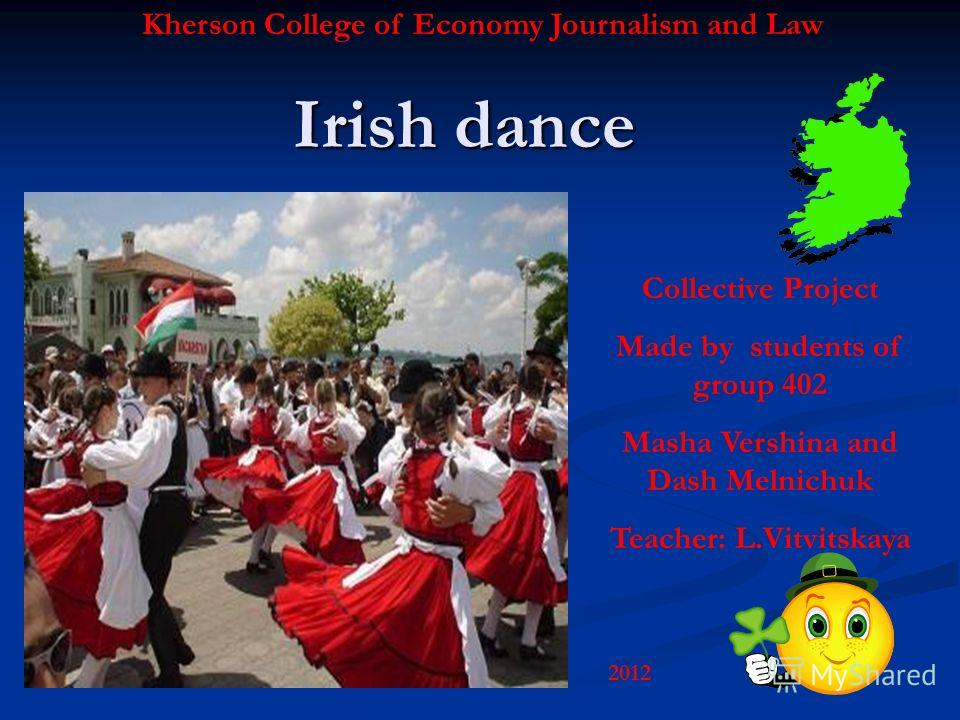 Irish dance Kherson College of Economy Journalism and Law Collective Project Made by students of group 402 Masha Vershina and Dash Melnichuk Teacher: L.Vitvitskaya 2012