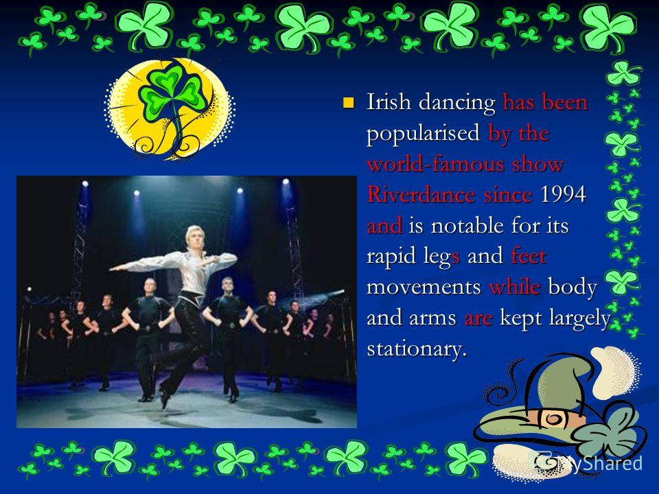 Irish dancing has been popularised by the world-famous show Riverdance since 1994 and is notable for its rapid legs and feet movements while body and arms are kept largely stationary.