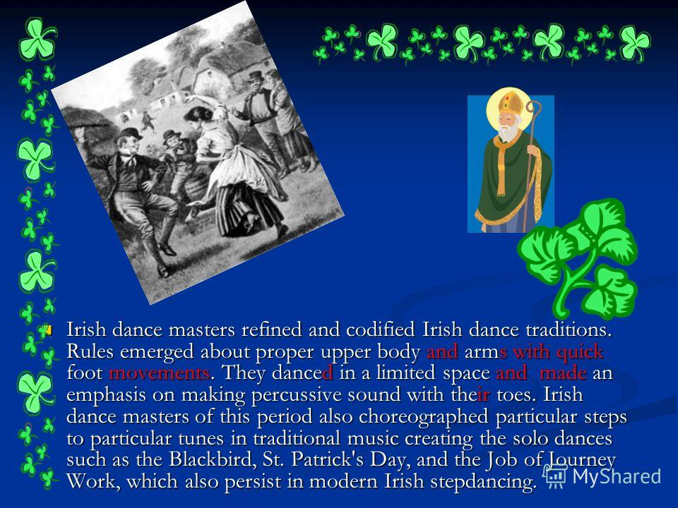 Irish dance masters refined and codified Irish dance traditions. Rules emerged about proper upper body and arms with quick foot movements. They danced in a limited space and made an emphasis on making percussive sound with their toes. Irish dance mas