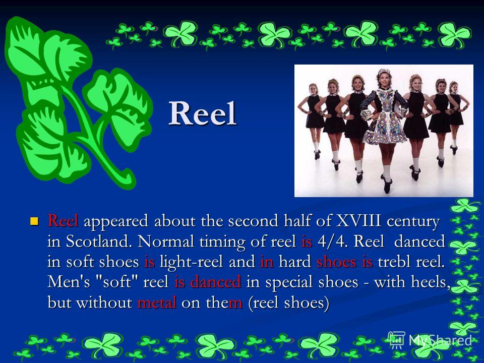 Reel Reel appeared about the second half of XVIII century in Scotland. Normal timing of reel is 4/4. Reel danced in soft shoes is light-reel and in hard shoes is trebl reel. Men's