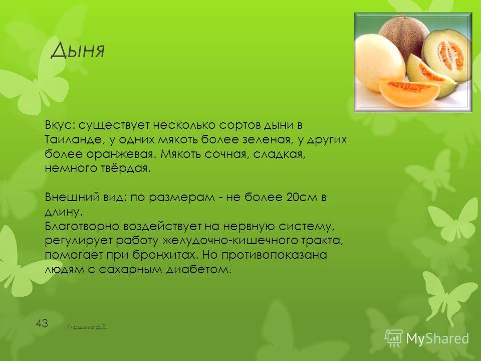 Дыня Куршева Д.Б. 43 Вкус: существует несколько сортов дыни в Таиланде, у одних мякоть более зеленая, у других более оранжевая. Мякоть сочная, сладкая, немного твёрдая. Внешний вид: по размерам - не более 20см в длину. Благотворно воздействует на нер
