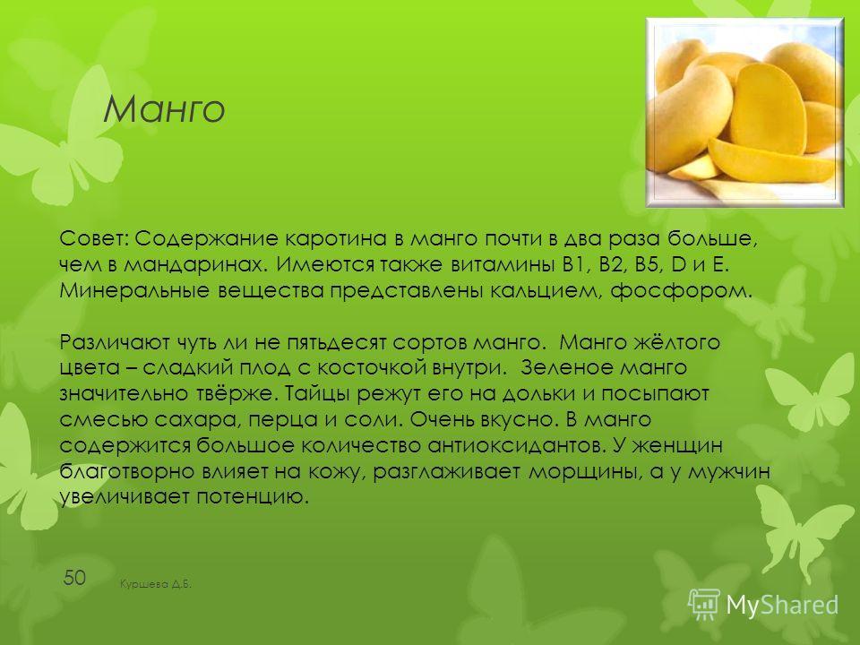 Манго Куршева Д.Б. 50 Совет: Содержание каротина в манго почти в два раза больше, чем в мандаринах. Имеются также витамины В1, В2, В5, D и E. Минеральные вещества представлены кальцием, фосфором. Различают чуть ли не пятьдесят сортов манго. Манго жёл